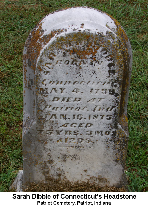 Sarah Dibble of Connecticut's Headstone, Patriot Cemetery, Patriot, Indiana. Color photo; headstone reads 'Sarah Dibble born in Connecticut May 4, 1799 Died at Patriot, Ind. jan 18, 1875 aged 75 YRS. 3 MOS & 12 DS.'